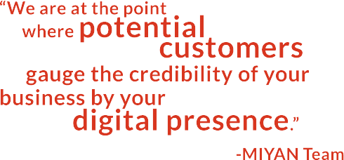 We are at the point where potential customers gauge the credibility of your business by your digital presence.
